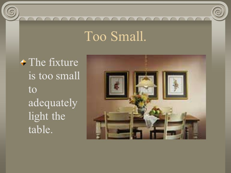 Too Small. The fixture is too small to adequately light the table.