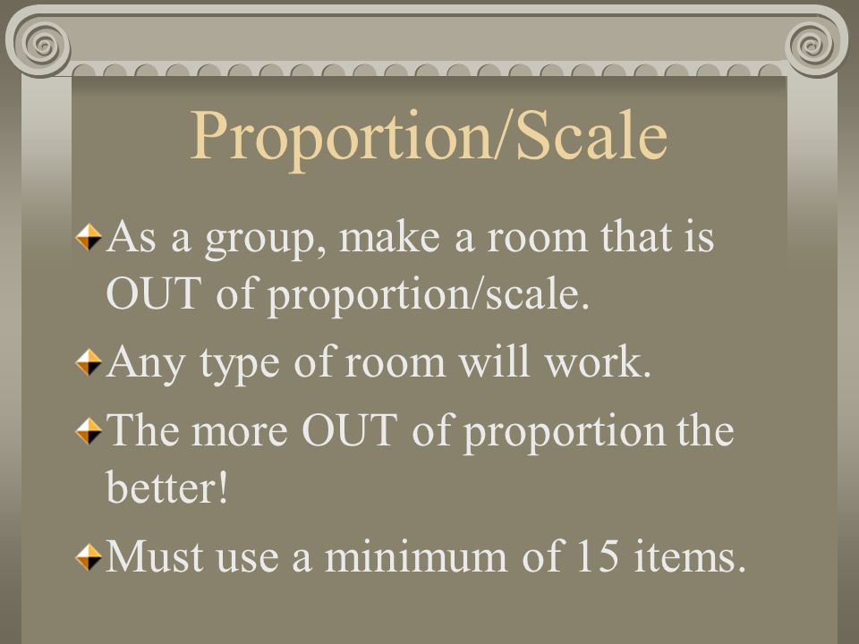 Proportion/Scale As a group, make a room that is OUT of proportion/scale. Any type of room will work.