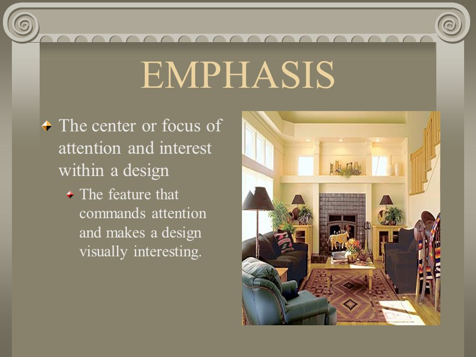 EMPHASIS The center or focus of attention and interest within a design