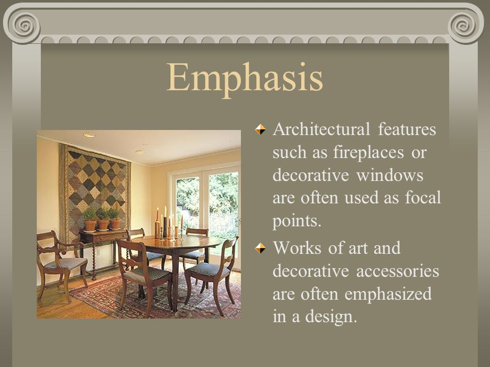 Emphasis Architectural features such as fireplaces or decorative windows are often used as focal points.