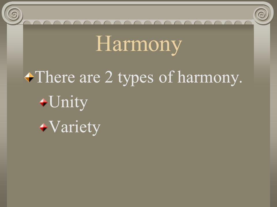 Harmony There are 2 types of harmony. Unity Variety