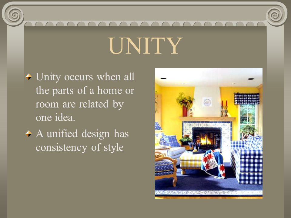 UNITY Unity occurs when all the parts of a home or room are related by one idea.