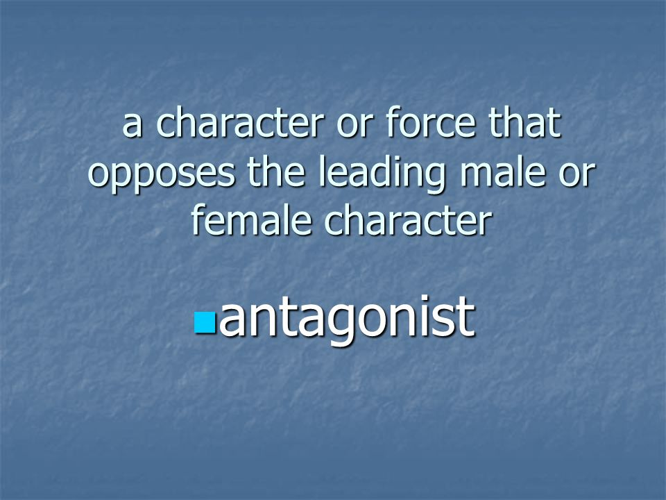 a character or force that opposes the leading male or female character