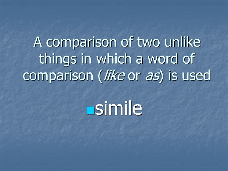 A comparison of two unlike things in which a word of comparison (like or as) is used