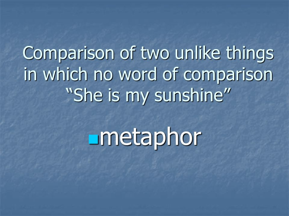Comparison of two unlike things in which no word of comparison She is my sunshine