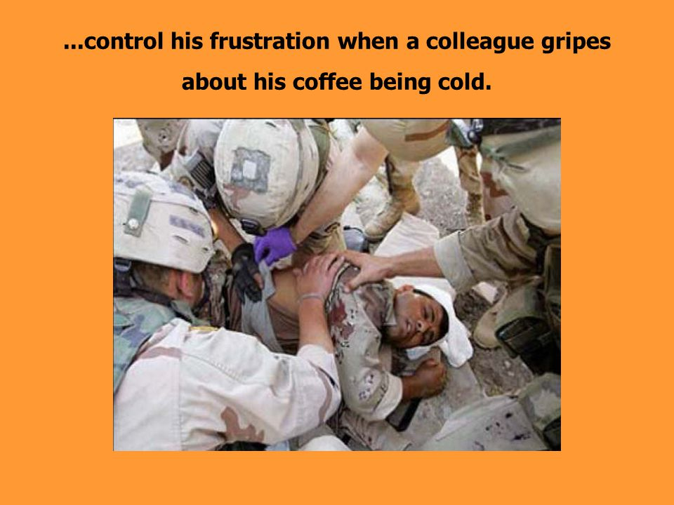 ...control his frustration when a colleague gripes about his coffee being cold.