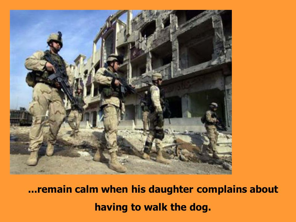 ...remain calm when his daughter complains about having to walk the dog.