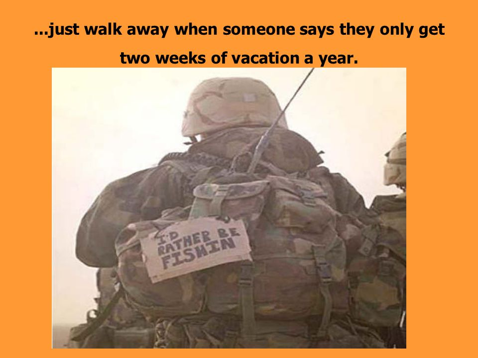 ...just walk away when someone says they only get two weeks of vacation a year.