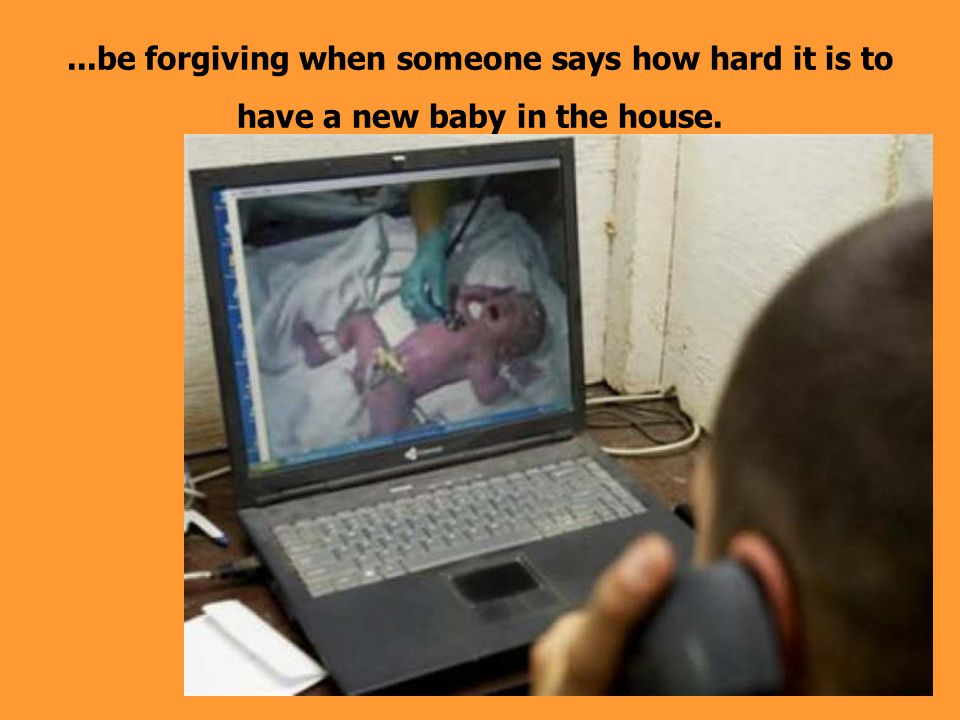 ...be forgiving when someone says how hard it is to have a new baby in the house.