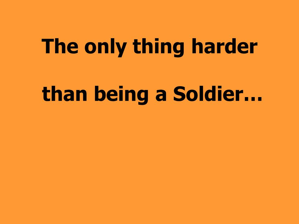 The only thing harder than being a Soldier…