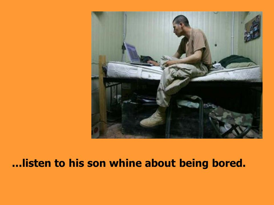 ...listen to his son whine about being bored.