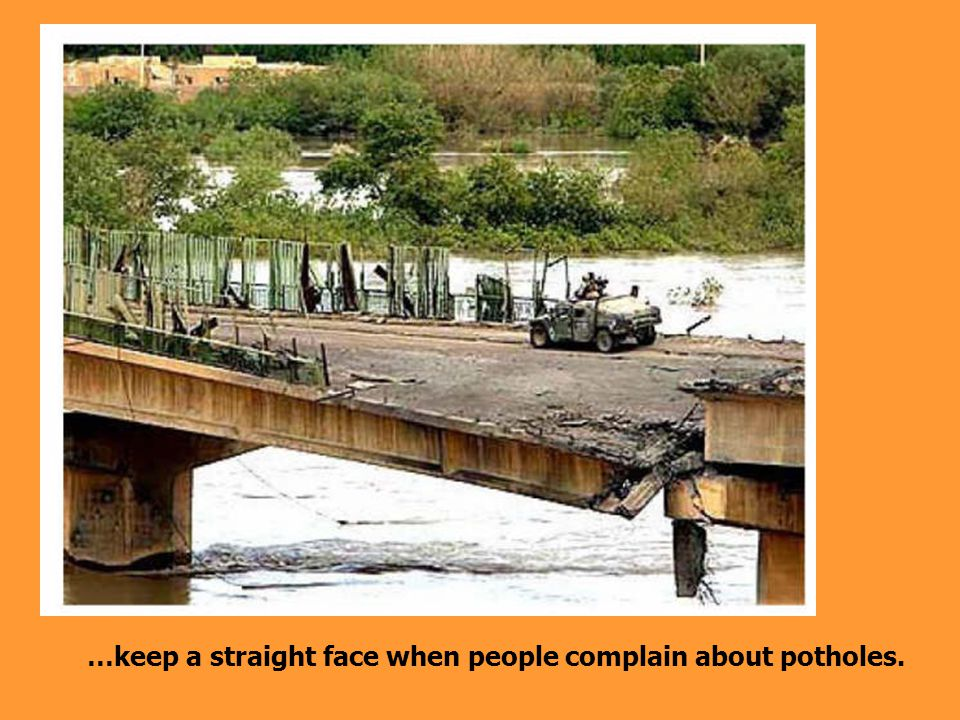 …keep a straight face when people complain about potholes.