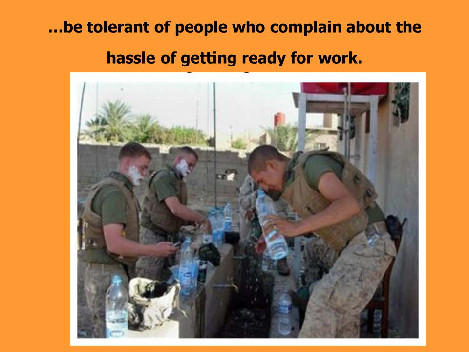 …be tolerant of people who complain about the hassle of getting ready for work.