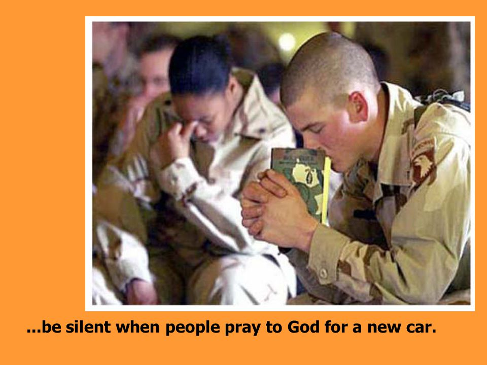...be silent when people pray to God for a new car.