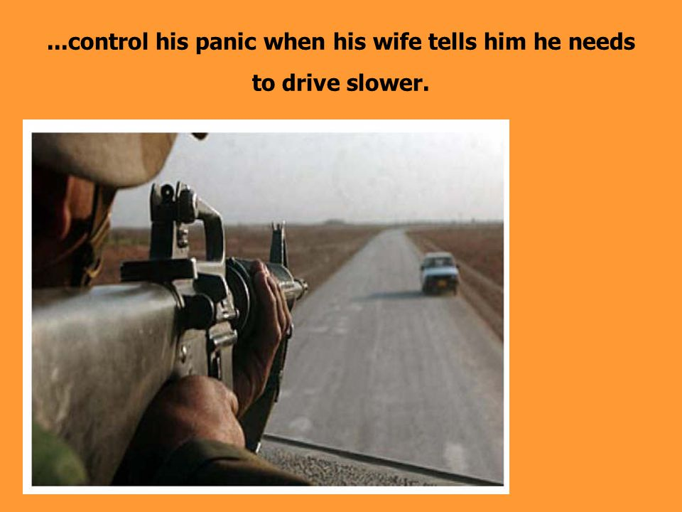 ...control his panic when his wife tells him he needs to drive slower.