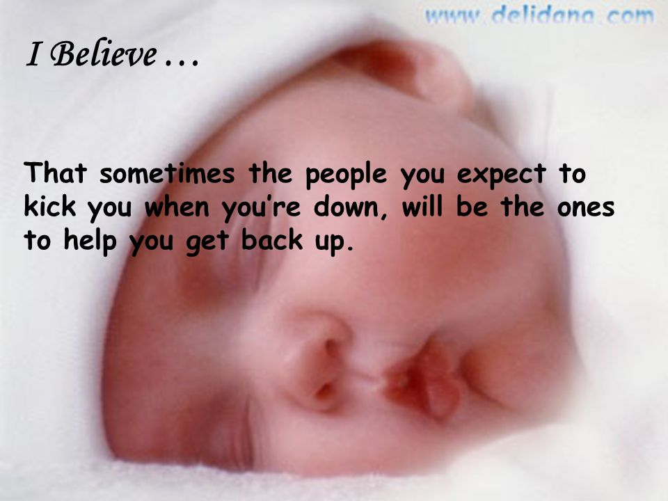I Believe … That sometimes the people you expect to kick you when you're down, will be the ones to help you get back up.