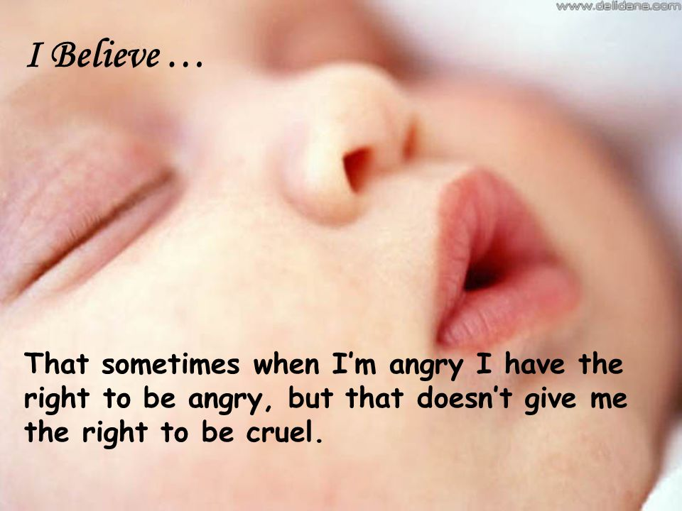 I Believe … That sometimes when I'm angry I have the right to be angry, but that doesn't give me the right to be cruel.