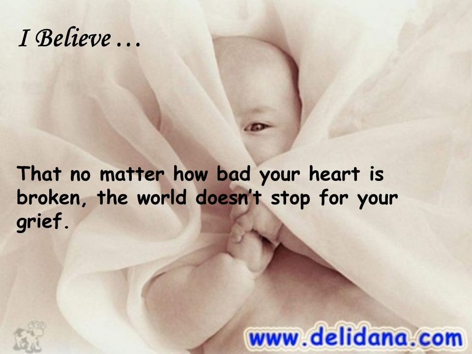 I Believe … That no matter how bad your heart is broken, the world doesn't stop for your grief.