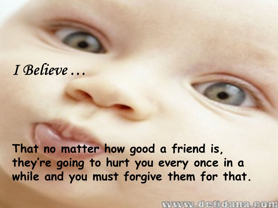 I Believe … That no matter how good a friend is, they're going to hurt you every once in a while and you must forgive them for that.