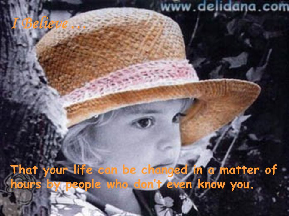 I Believe … That your life can be changed in a matter of hours by people who don't even know you.
