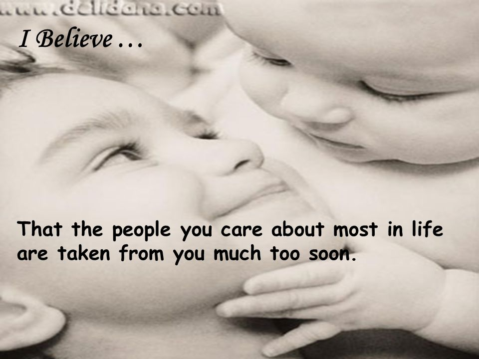 I Believe … That the people you care about most in life are taken from you much too soon.