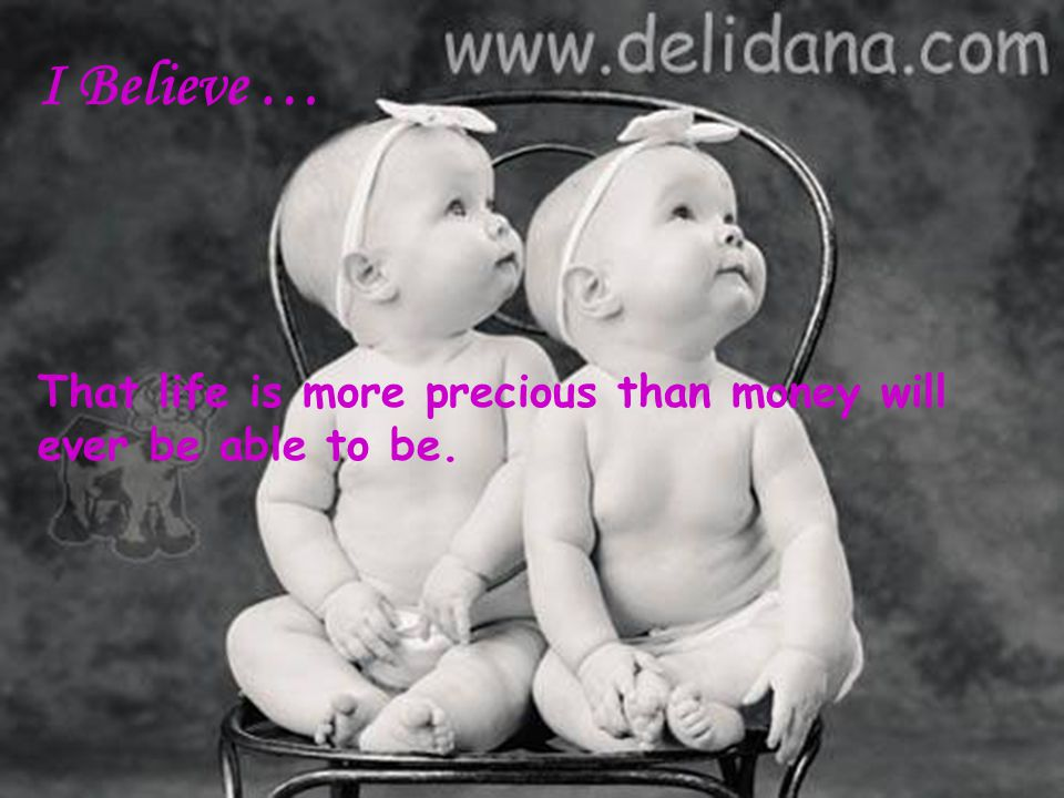 I Believe … That life is more precious than money will ever be able to be.