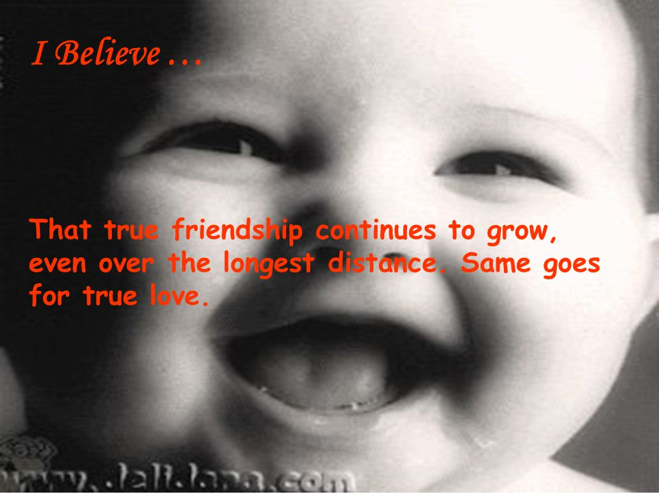 I Believe … That true friendship continues to grow, even over the longest distance.