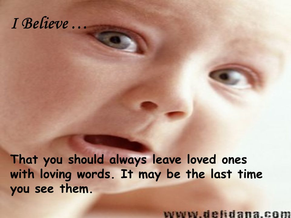 I Believe … That you should always leave loved ones with loving words.