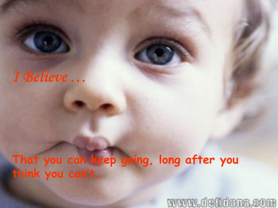 I Believe … That you can keep going, long after you think you can't.