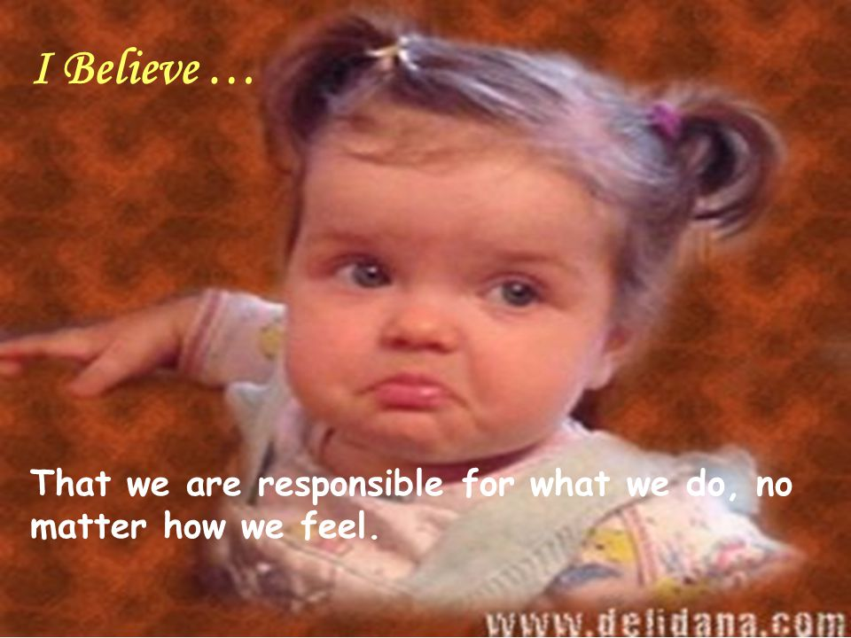 I Believe … That we are responsible for what we do, no matter how we feel.