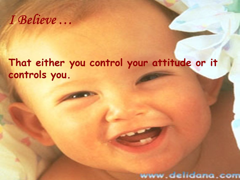 I Believe … That either you control your attitude or it controls you.