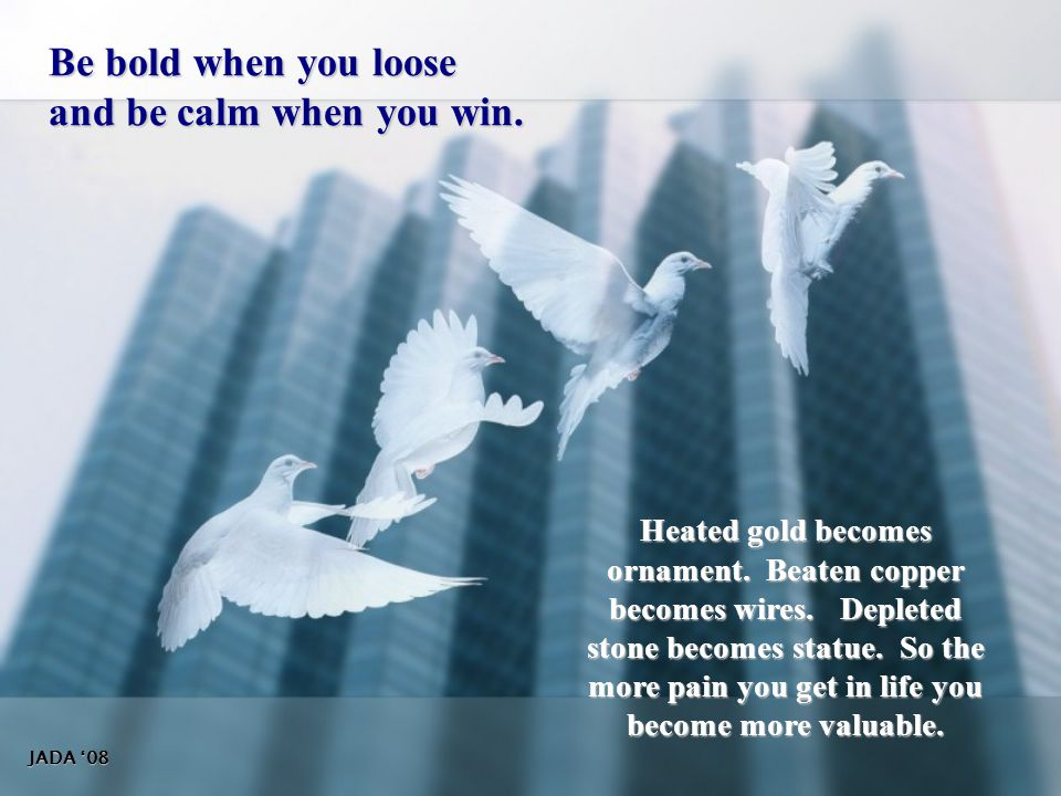 Be bold when you loose and be calm when you win.
