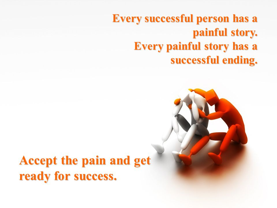 Accept the pain and get ready for success.