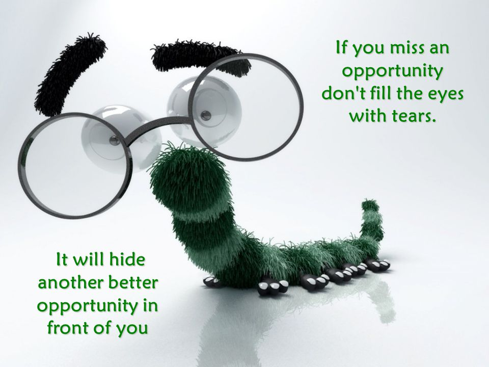 If you miss an opportunity don t fill the eyes with tears.