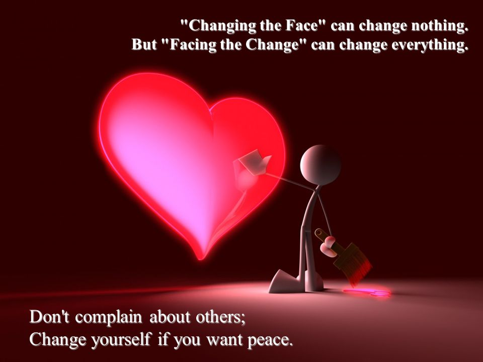 Don t complain about others; Change yourself if you want peace.
