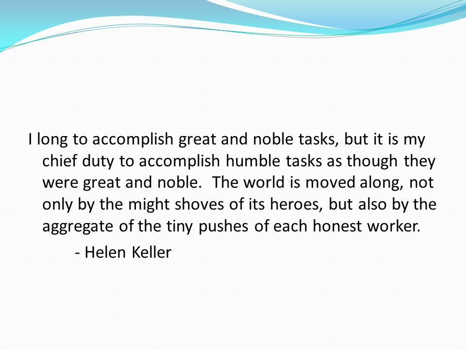 I long to accomplish great and noble tasks, but it is my chief duty to accomplish humble tasks as though they were great and noble.