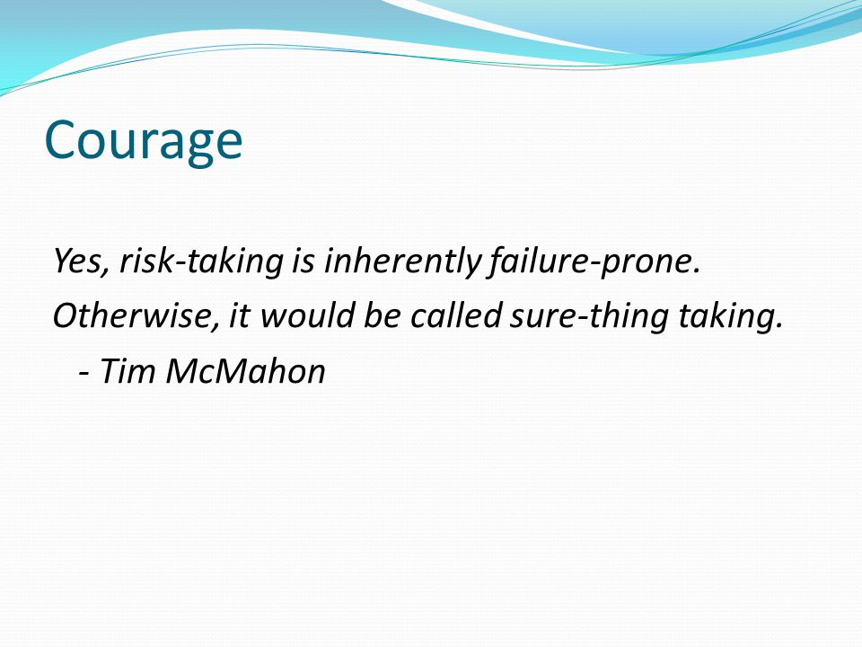 Courage Yes, risk-taking is inherently failure-prone.