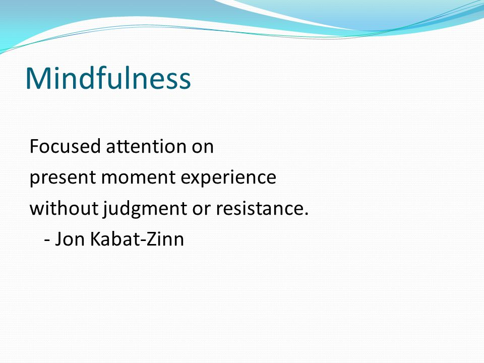 Mindfulness Focused attention on present moment experience
