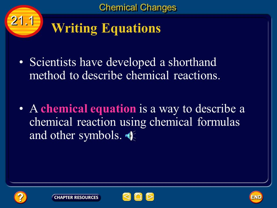 Chemical Changes 21.1. Writing Equations. Scientists have developed a shorthand method to describe chemical reactions.