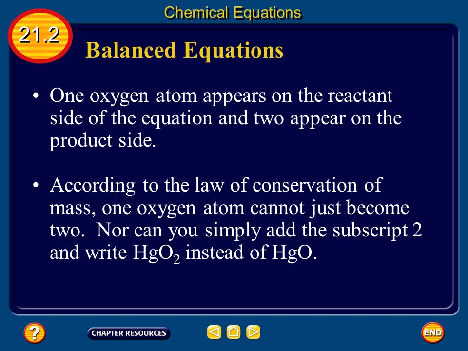 Chemical Equations 21.2. Balanced Equations. One oxygen atom appears on the reactant side of the equation and two appear on the product side.