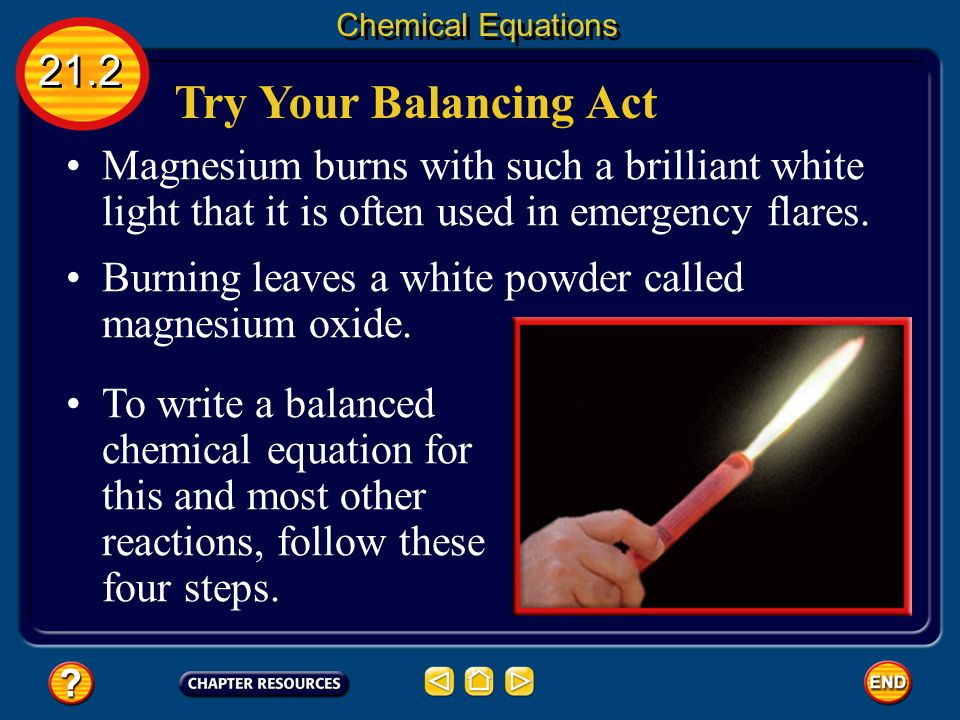 Chemical Equations 21.2. Try Your Balancing Act. Magnesium burns with such a brilliant white light that it is often used in emergency flares.