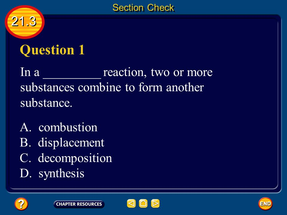 Section Check 21.3. Question 1. In a _________ reaction, two or more substances combine to form another substance.