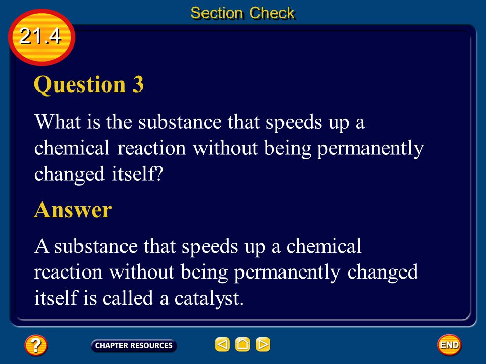 Section Check 21.4. Question 3. What is the substance that speeds up a chemical reaction without being permanently changed itself