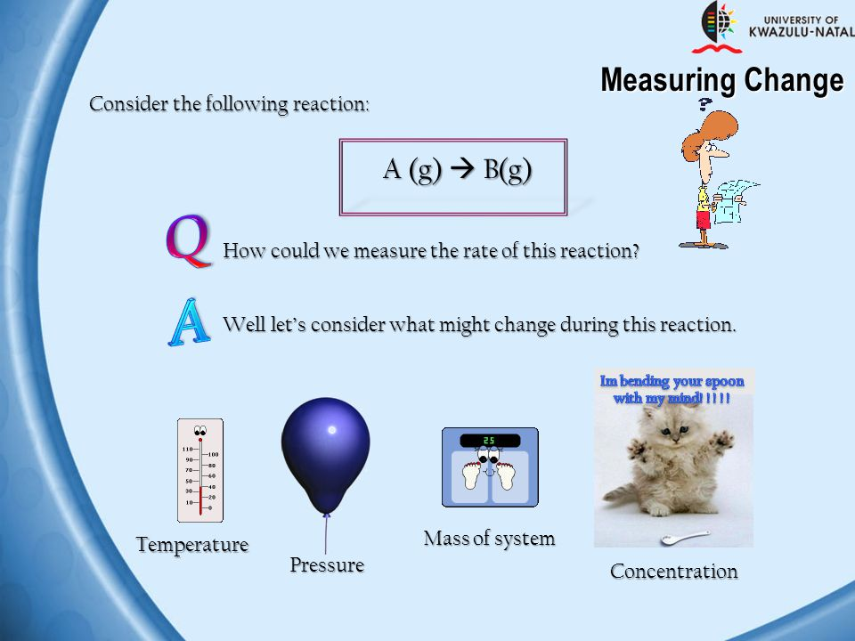Q A Measuring Change A (g)  B(g) Consider the following reaction:
