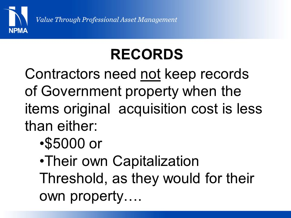 RECORDS Contractors need not keep records of Government property when the items original acquisition cost is less than either: