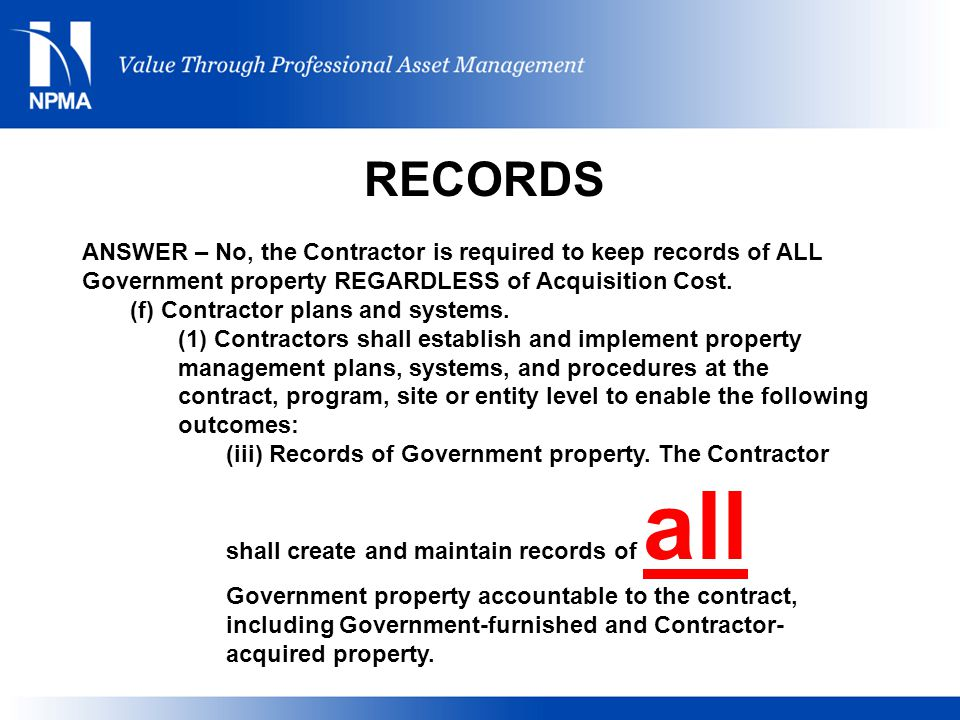 RECORDS ANSWER – No, the Contractor is required to keep records of ALL Government property REGARDLESS of Acquisition Cost.