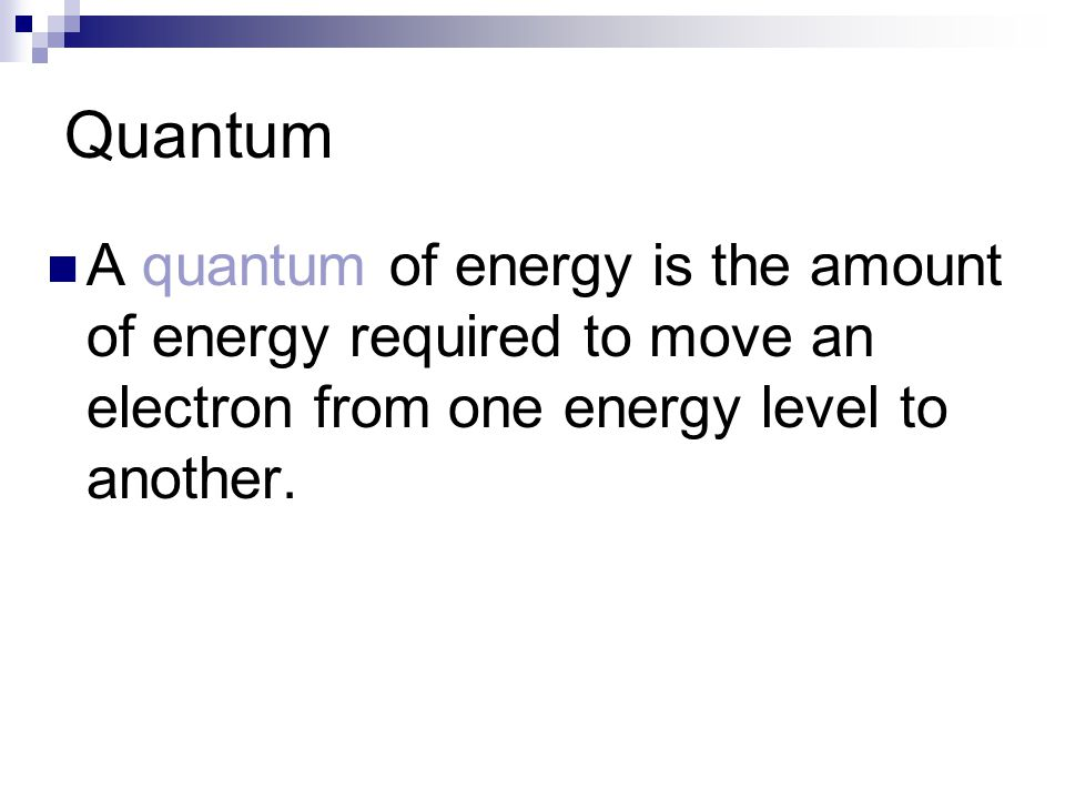 Quantum A quantum of energy is the amount of energy required to move an electron from one energy level to another.