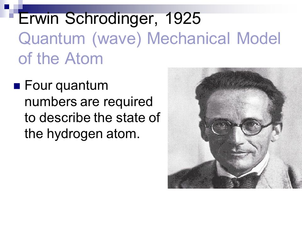 Erwin Schrodinger, 1925 Quantum (wave) Mechanical Model of the Atom