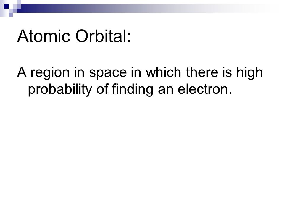 Atomic Orbital: A region in space in which there is high probability of finding an electron.
