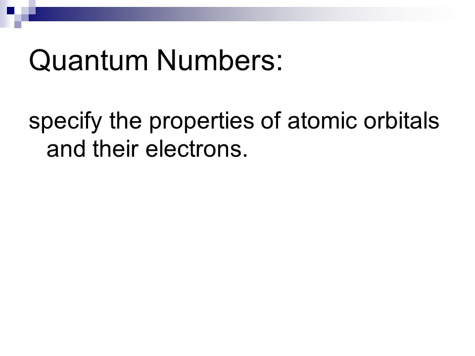 Quantum Numbers: specify the properties of atomic orbitals and their electrons.